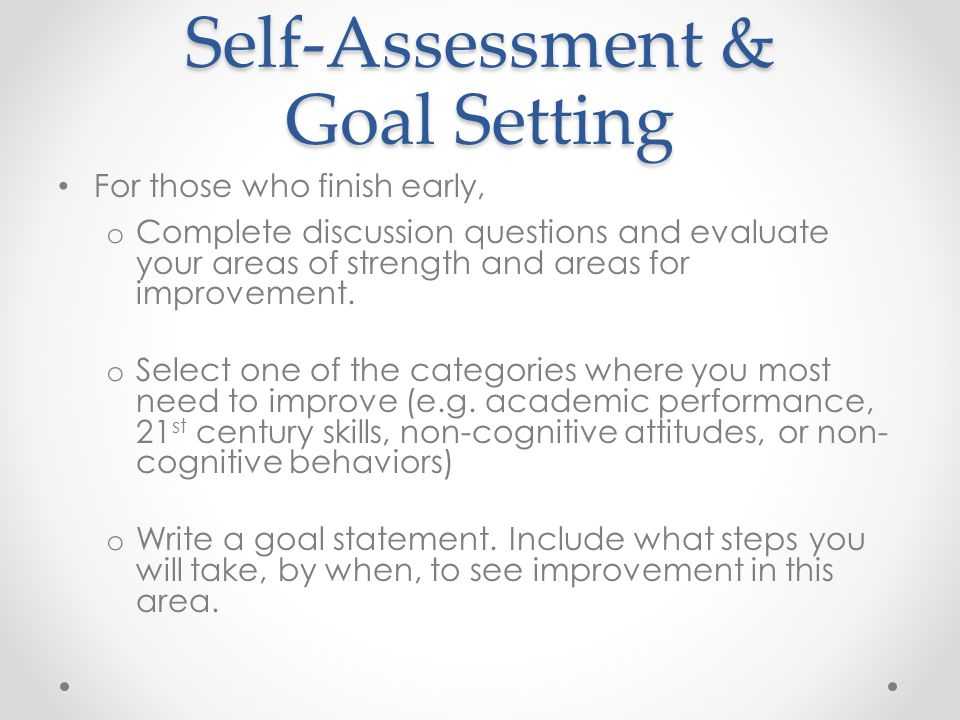 Self-Assessment & Goal Setting For those who finish early, o Complete discussion questions and evaluate your areas of strength and areas for improvement.