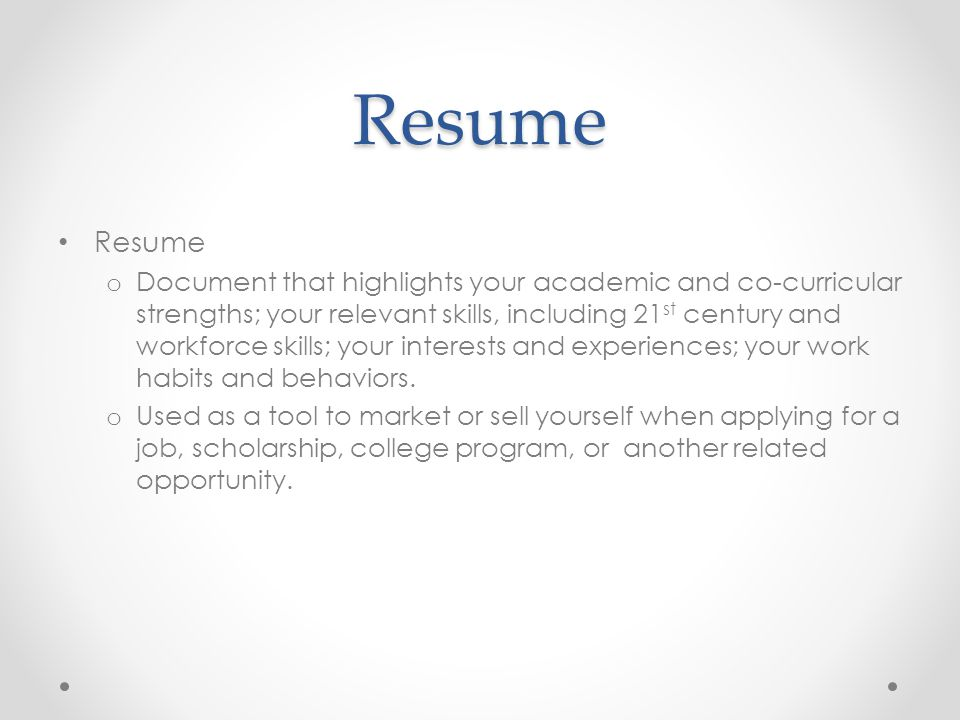 Resume Resume o Document that highlights your academic and co-curricular strengths; your relevant skills, including 21 st century and workforce skills; your interests and experiences; your work habits and behaviors.