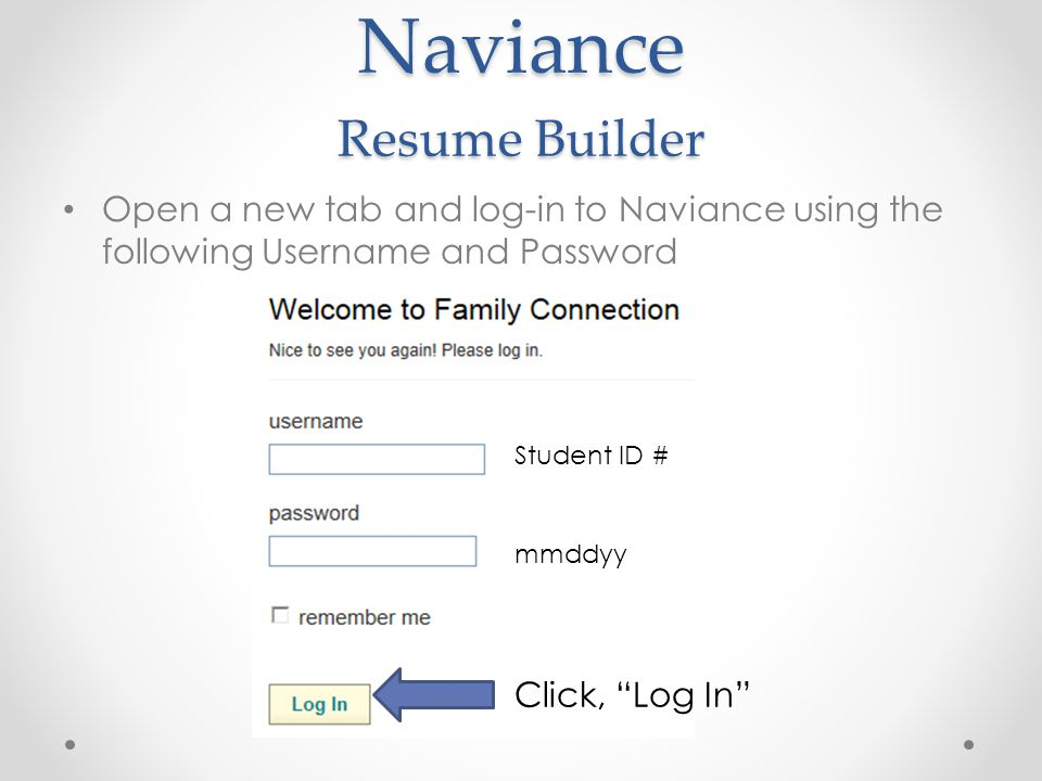 Naviance Resume Builder Open a new tab and log-in to Naviance using the following Username and Password Student ID # mmddyy Click, Log In