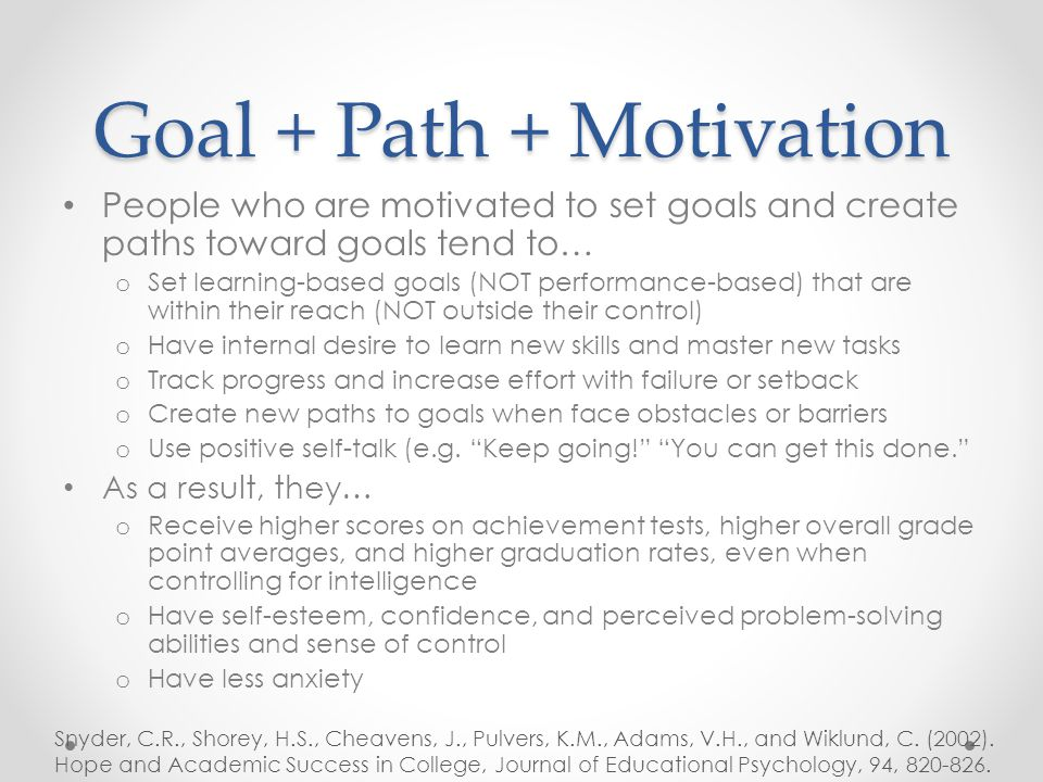Goal + Path + Motivation People who are motivated to set goals and create paths toward goals tend to… o Set learning-based goals (NOT performance-based) that are within their reach (NOT outside their control) o Have internal desire to learn new skills and master new tasks o Track progress and increase effort with failure or setback o Create new paths to goals when face obstacles or barriers o Use positive self-talk (e.g.