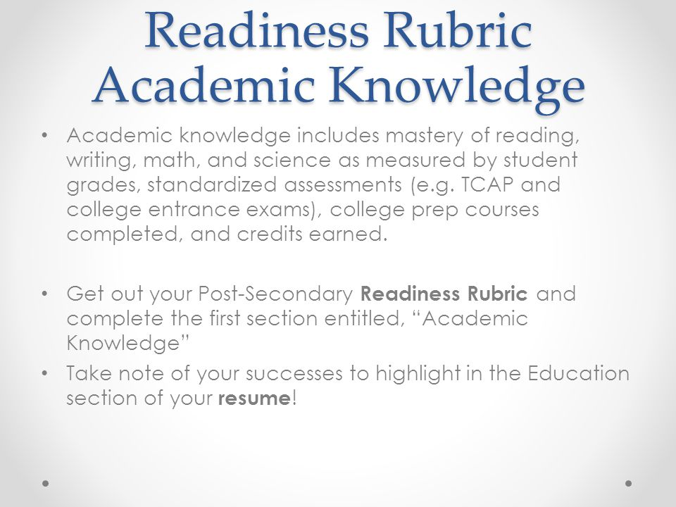 Readiness Rubric Academic Knowledge Academic knowledge includes mastery of reading, writing, math, and science as measured by student grades, standardized assessments (e.g.