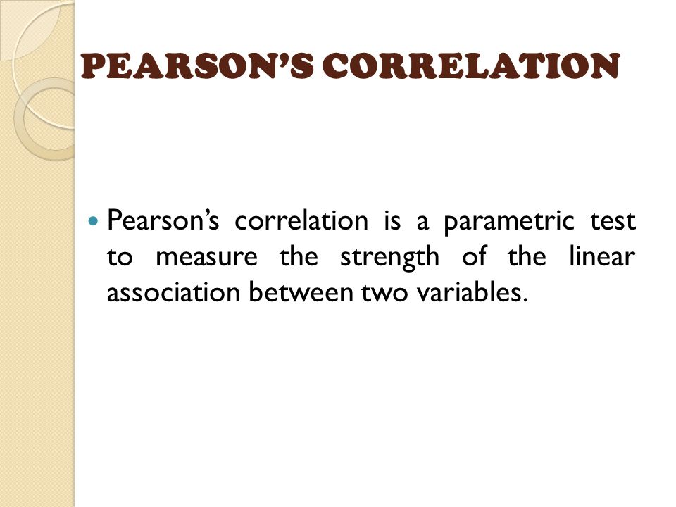 PEARSON'S CORRELATION Pearson's correlation is a parametric test to measure the strength of the linear association between two variables.
