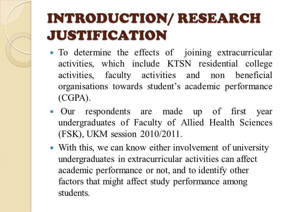 INTRODUCTION/ RESEARCH JUSTIFICATION To determine the effects of joining extracurricular activities, which include KTSN residential college activities, faculty activities and non beneficial organisations towards student's academic performance (CGPA).