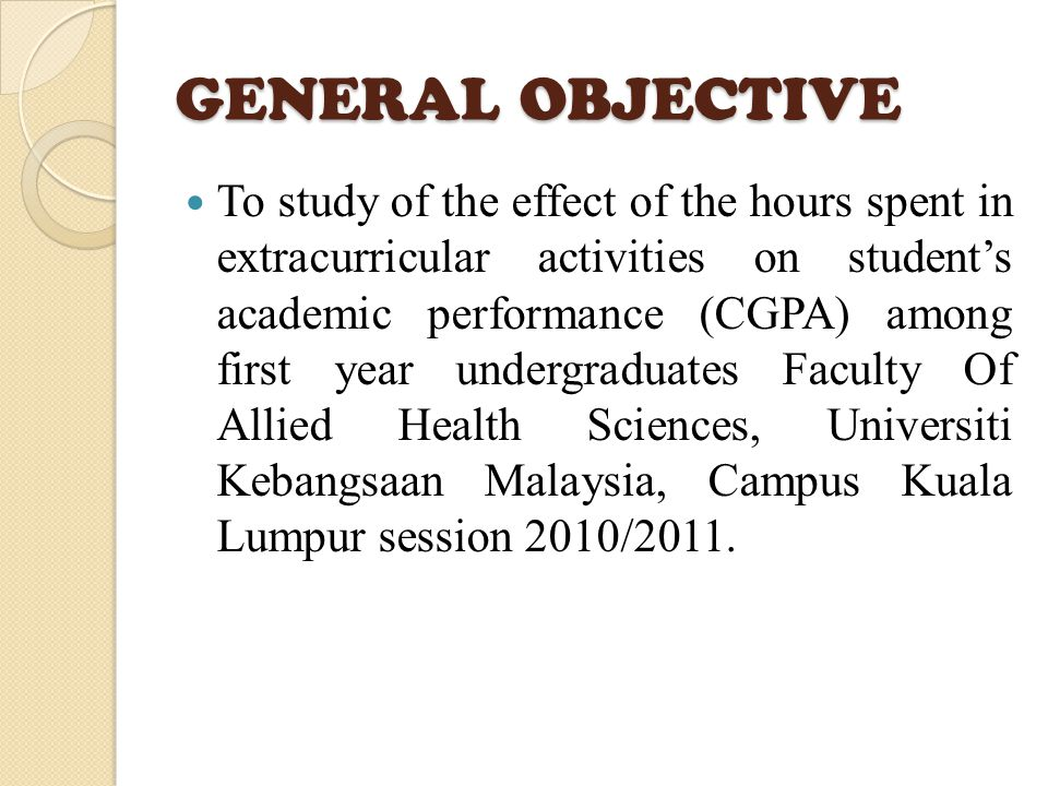 GENERAL OBJECTIVE To study of the effect of the hours spent in extracurricular activities on student's academic performance (CGPA) among first year undergraduates Faculty Of Allied Health Sciences, Universiti Kebangsaan Malaysia, Campus Kuala Lumpur session 2010/2011.