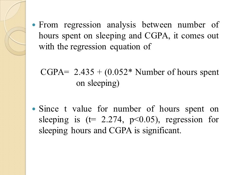 From regression analysis between number of hours spent on sleeping and CGPA, it comes out with the regression equation of CGPA= 2.435 + (0.052* Number of hours spent on sleeping) Since t value for number of hours spent on sleeping is (t= 2.274, p<0.05), regression for sleeping hours and CGPA is significant.