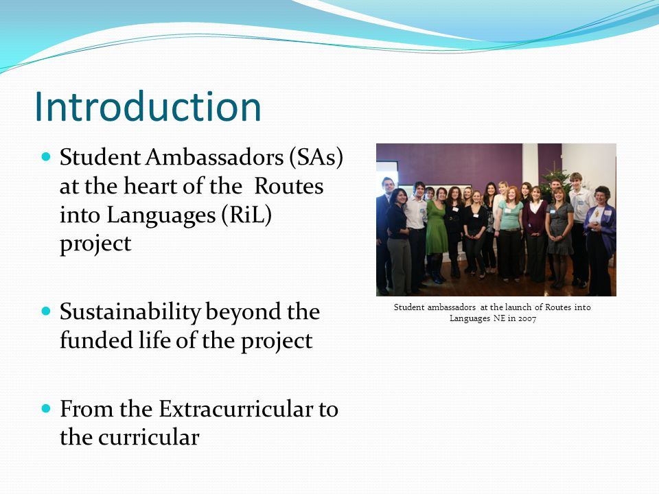 Introduction Student Ambassadors (SAs) at the heart of the Routes into Languages (RiL) project Sustainability beyond the funded life of the project From the Extracurricular to the curricular Student ambassadors at the launch of Routes into Languages NE in 2007