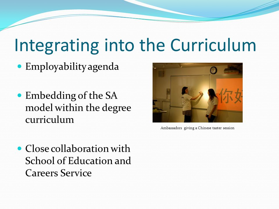 Integrating into the Curriculum Employability agenda Embedding of the SA model within the degree curriculum Close collaboration with School of Education and Careers Service Ambassadors giving a Chinese taster session
