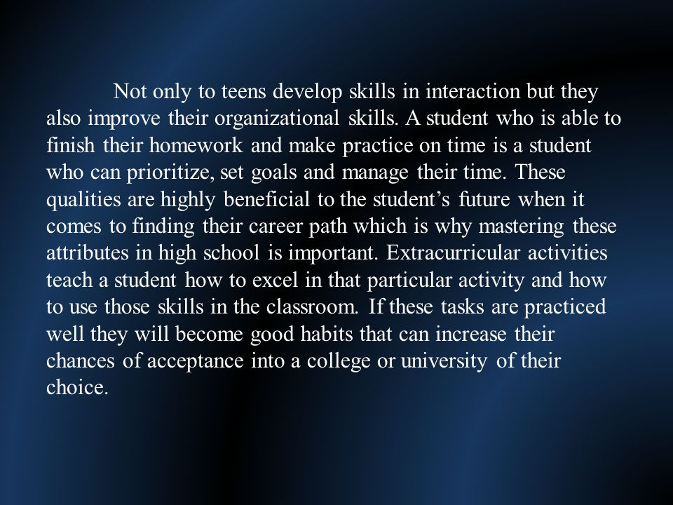 Not only to teens develop skills in interaction but they also improve their organizational skills.