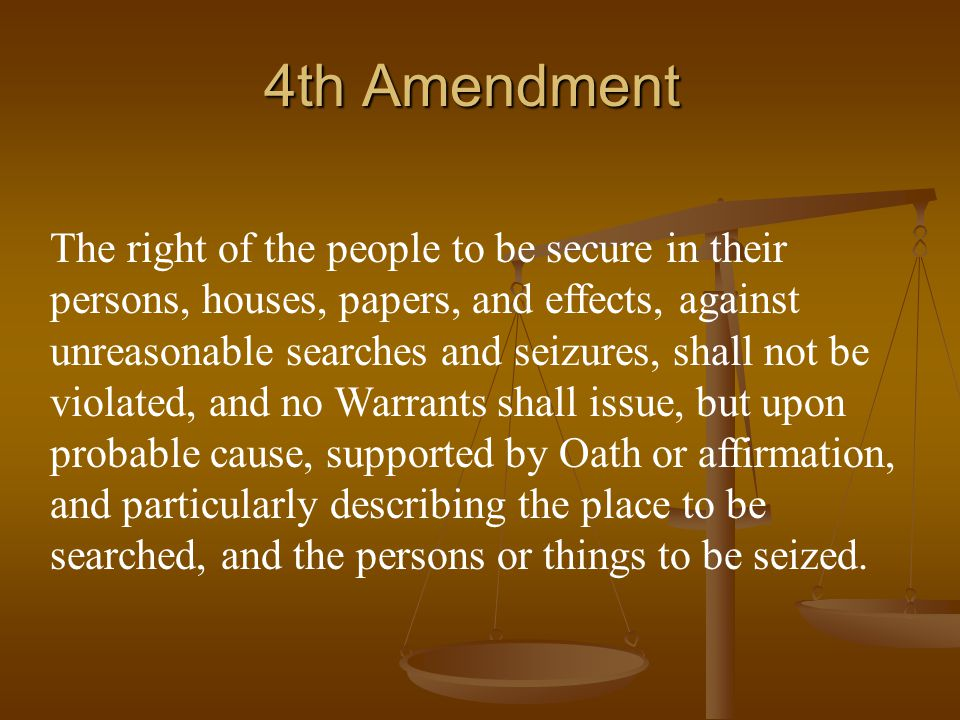 4th Amendment The right of the people to be secure in their persons, houses, papers, and effects, against unreasonable searches and seizures, shall not be violated, and no Warrants shall issue, but upon probable cause, supported by Oath or affirmation, and particularly describing the place to be searched, and the persons or things to be seized.