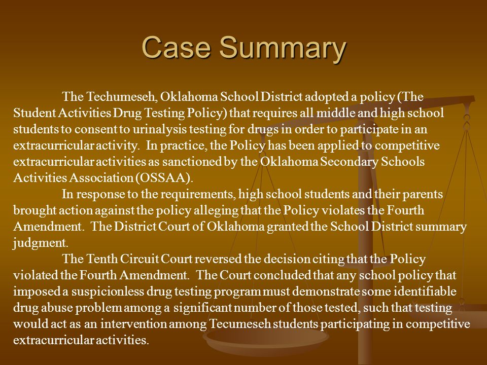 Case Summary The Techumeseh, Oklahoma School District adopted a policy (The Student Activities Drug Testing Policy) that requires all middle and high school students to consent to urinalysis testing for drugs in order to participate in an extracurricular activity.