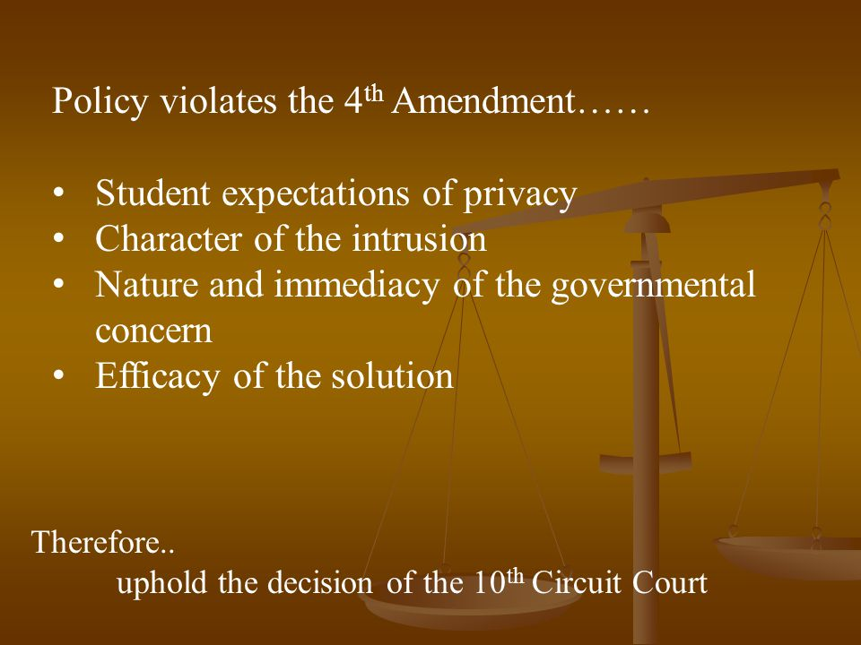 Policy violates the 4 th Amendment…… Student expectations of privacy Character of the intrusion Nature and immediacy of the governmental concern Efficacy of the solution Therefore..