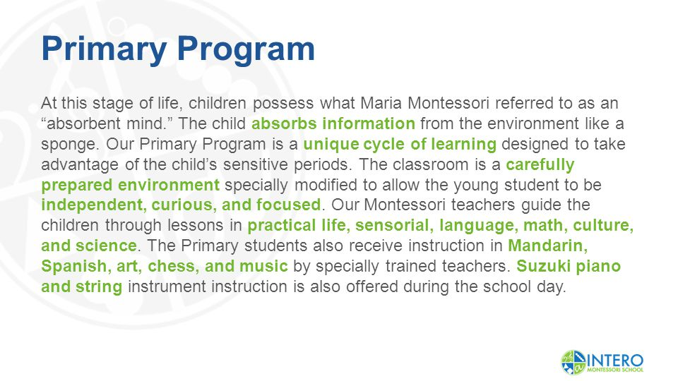 Primary Program At this stage of life, children possess what Maria Montessori referred to as an absorbent mind. The child absorbs information from the environment like a sponge.