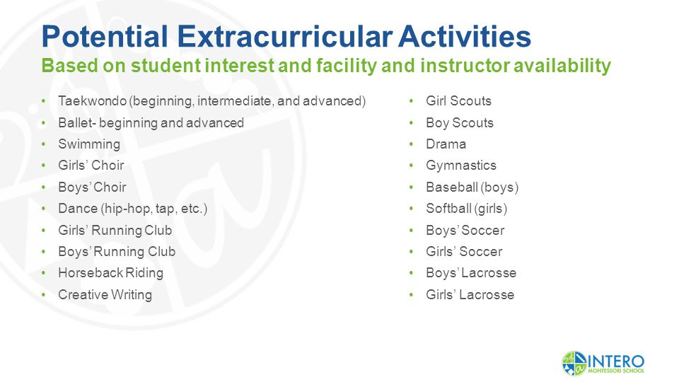 Potential Extracurricular Activities Based on student interest and facility and instructor availability Taekwondo (beginning, intermediate, and advanced) Ballet- beginning and advanced Swimming Girls' Choir Boys' Choir Dance (hip-hop, tap, etc.) Girls' Running Club Boys' Running Club Horseback Riding Creative Writing Girl Scouts Boy Scouts Drama Gymnastics Baseball (boys) Softball (girls) Boys' Soccer Girls' Soccer Boys' Lacrosse Girls' Lacrosse