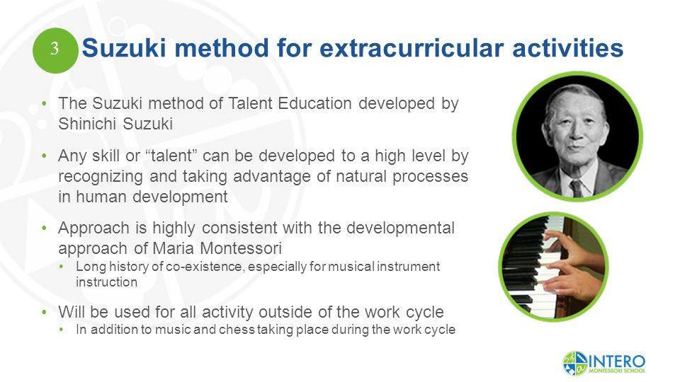 Suzuki method for extracurricular activities The Suzuki method of Talent Education developed by Shinichi Suzuki Any skill or talent can be developed to a high level by recognizing and taking advantage of natural processes in human development Approach is highly consistent with the developmental approach of Maria Montessori Long history of co-existence, especially for musical instrument instruction Will be used for all activity outside of the work cycle In addition to music and chess taking place during the work cycle 3