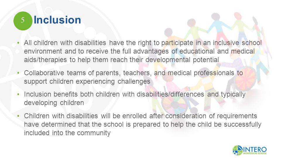 Inclusion All children with disabilities have the right to participate in an inclusive school environment and to receive the full advantages of educational and medical aids/therapies to help them reach their developmental potential Collaborative teams of parents, teachers, and medical professionals to support children experiencing challenges Inclusion benefits both children with disabilities/differences and typically developing children Children with disabilities will be enrolled after consideration of requirements have determined that the school is prepared to help the child be successfully included into the community 5