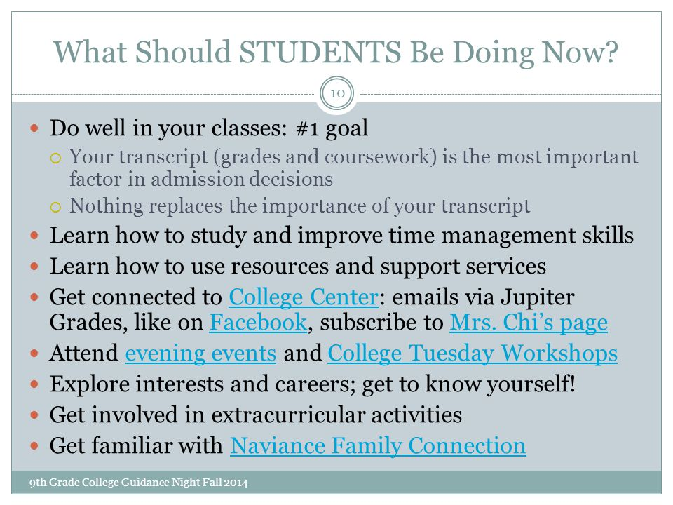 What Should STUDENTS Be Doing Now? 9th Grade College Guidance Night Fall 2014 10 Do well in your classes: #1 goal  Your transcript (grades and course