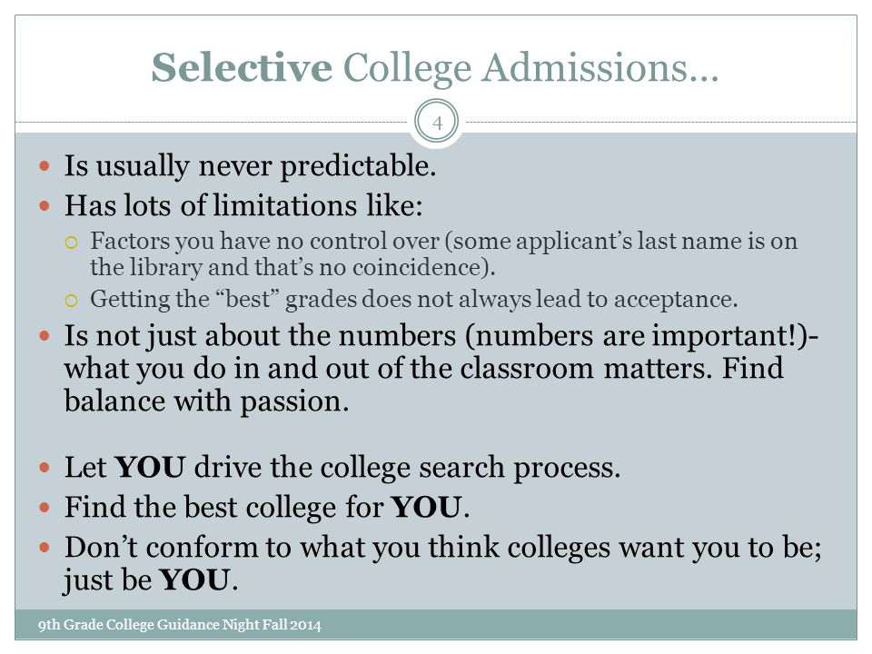 Selective College Admissions… 9th Grade College Guidance Night Fall 2014 4 Is usually never predictable. Has lots of limitations like:  Factors you h