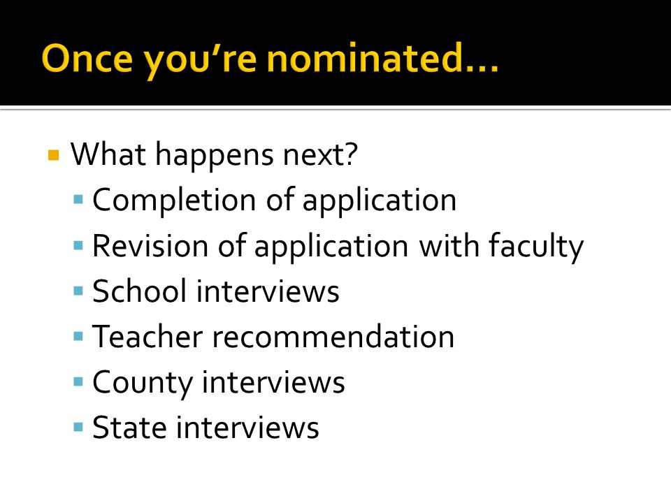  What happens next?  Completion of application  Revision of application with faculty  School interviews  Teacher recommendation  County intervie