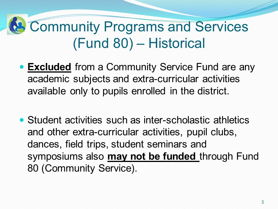 Community Programs and Services (Fund 80) – Historical Excluded from a Community Service Fund are any academic subjects and extra-curricular activities available only to pupils enrolled in the district.