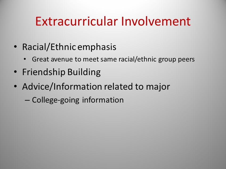 Extracurricular Involvement Racial/Ethnic emphasis Great avenue to meet same racial/ethnic group peers Friendship Building Advice/Information related to major – College-going information