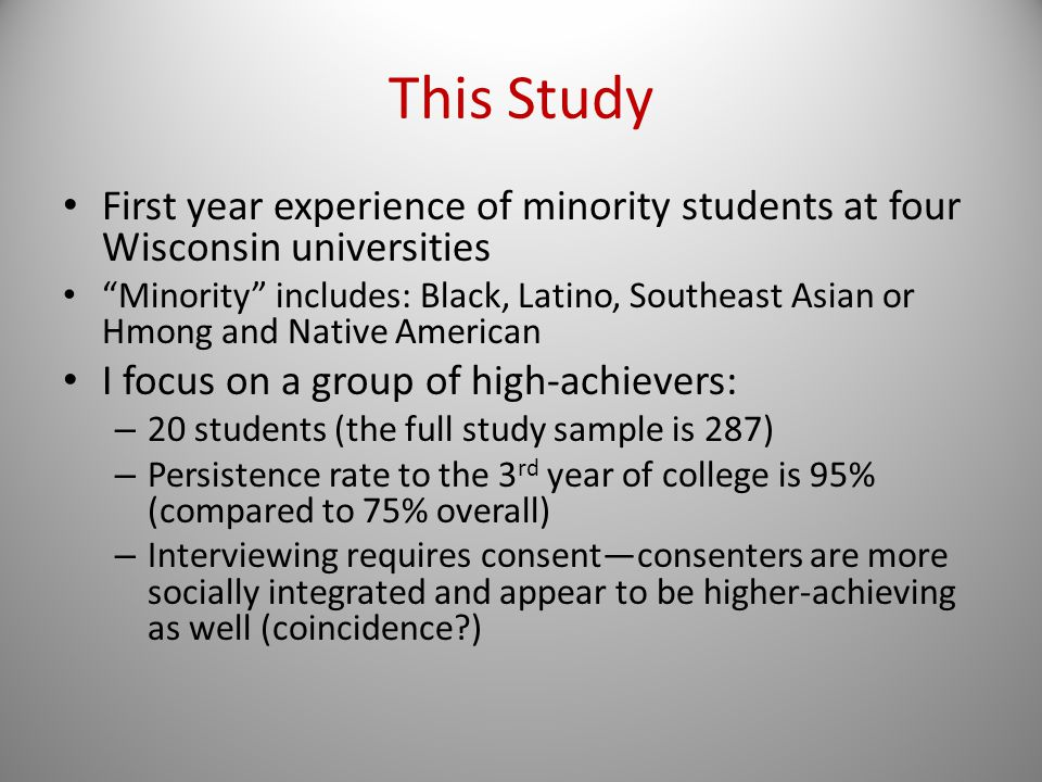 This Study First year experience of minority students at four Wisconsin universities Minority includes: Black, Latino, Southeast Asian or Hmong and Native American I focus on a group of high-achievers: – 20 students (the full study sample is 287) – Persistence rate to the 3 rd year of college is 95% (compared to 75% overall) – Interviewing requires consent—consenters are more socially integrated and appear to be higher-achieving as well (coincidence?)