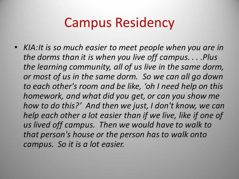 Campus Residency KIA:It is so much easier to meet people when you are in the dorms than it is when you live off campus....Plus the learning community, all of us live in the same dorm, or most of us in the same dorm.
