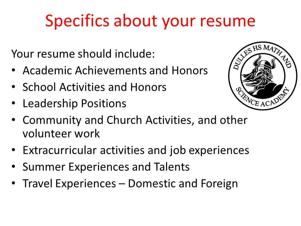 Specifics about your resume Your resume should include: Academic Achievements and Honors School Activities and Honors Leadership Positions Community and Church Activities, and other volunteer work Extracurricular activities and job experiences Summer Experiences and Talents Travel Experiences – Domestic and Foreign