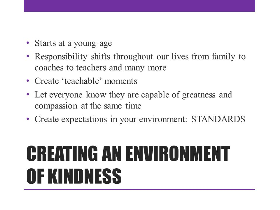 CREATING AN ENVIRONMENT OF KINDNESS Starts at a young age Responsibility shifts throughout our lives from family to coaches to teachers and many more Create 'teachable' moments Let everyone know they are capable of greatness and compassion at the same time Create expectations in your environment: STANDARDS
