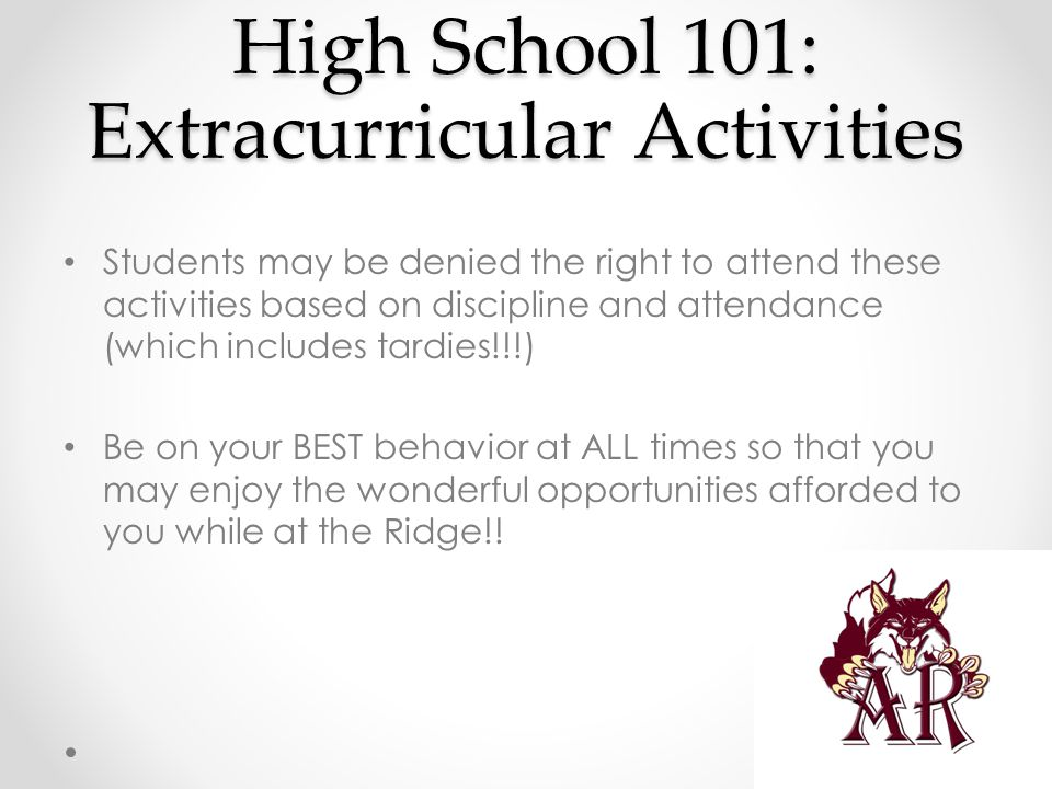 High School 101: Extracurricular Activities Students may be denied the right to attend these activities based on discipline and attendance (which includes tardies!!!) Be on your BEST behavior at ALL times so that you may enjoy the wonderful opportunities afforded to you while at the Ridge!!