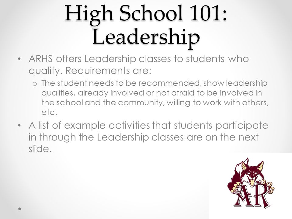 High School 101: Leadership ARHS offers Leadership classes to students who qualify. Requirements are: o The student needs to be recommended, show lead