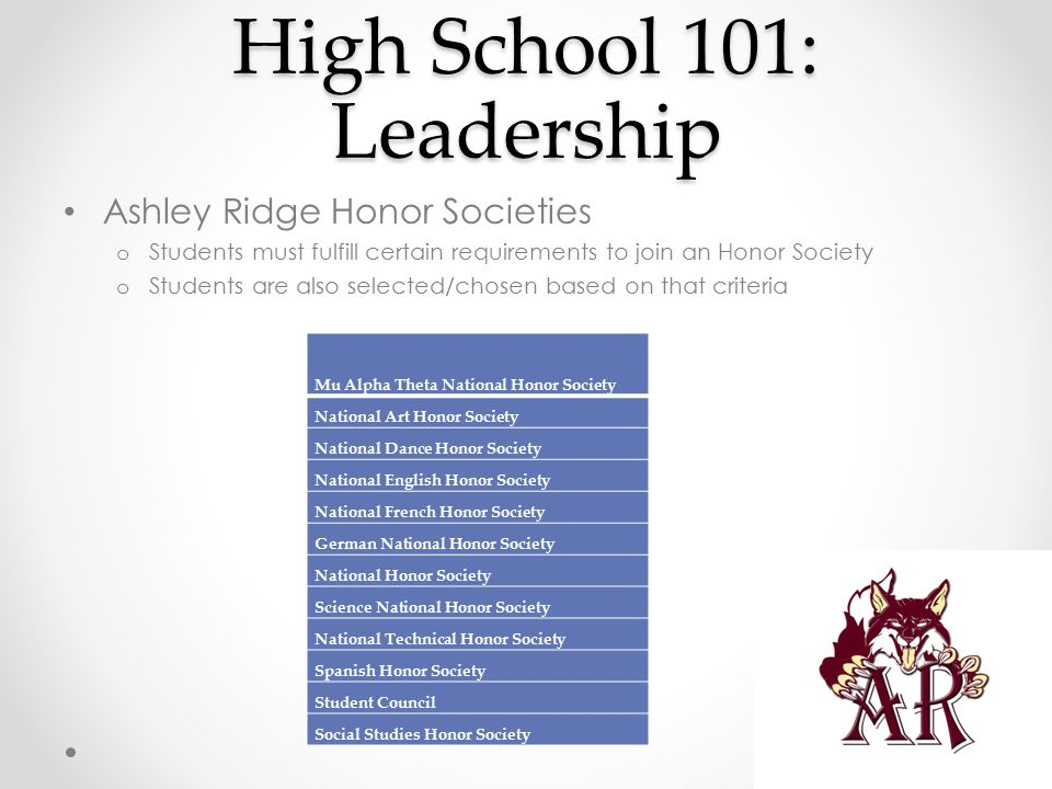 High School 101: Leadership Ashley Ridge Honor Societies o Students must fulfill certain requirements to join an Honor Society o Students are also selected/chosen based on that criteria Mu Alpha Theta National Honor Society National Art Honor Society National Dance Honor Society National English Honor Society National French Honor Society German National Honor Society National Honor Society Science National Honor Society National Technical Honor Society Spanish Honor Society Student Council Social Studies Honor Society