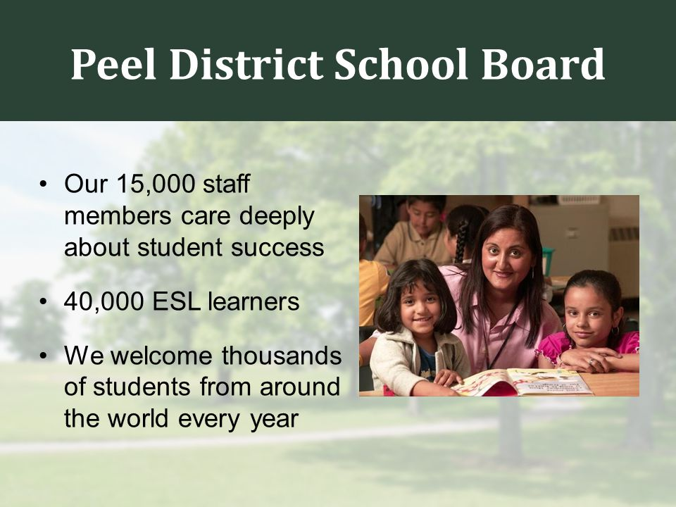 Peel District School Board Our 15,000 staff members care deeply about student success 40,000 ESL learners We welcome thousands of students from around the world every year