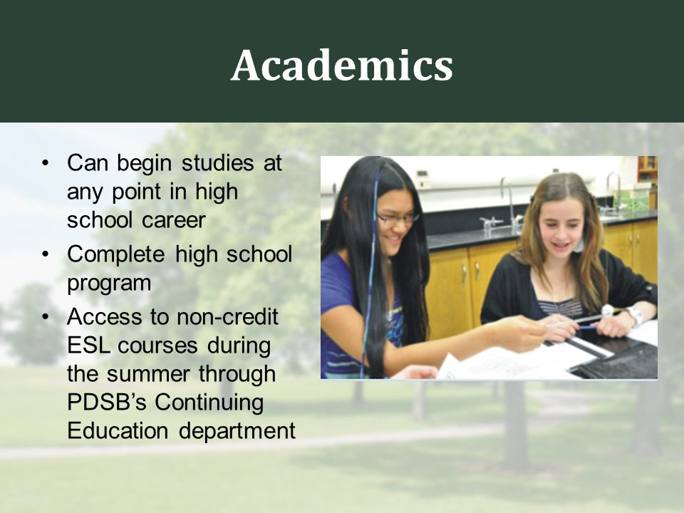 Academics Can begin studies at any point in high school career Complete high school program Access to non-credit ESL courses during the summer through PDSB's Continuing Education department