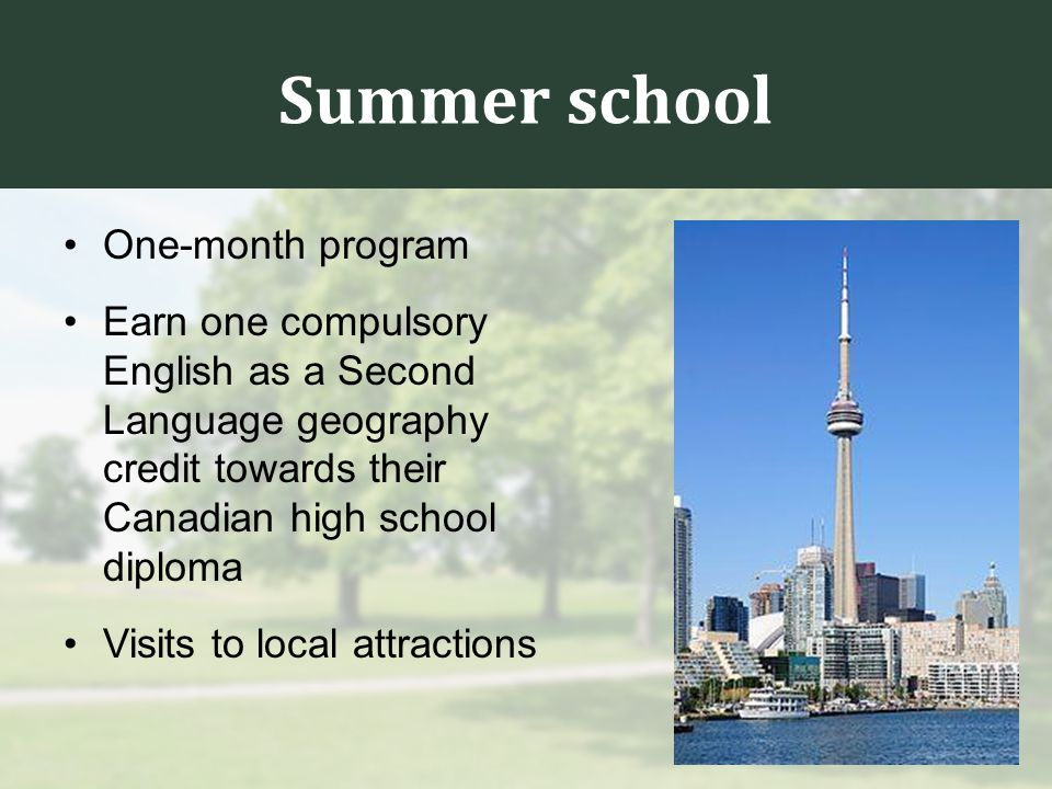 Summer school One-month program Earn one compulsory English as a Second Language geography credit towards their Canadian high school diploma Visits to local attractions