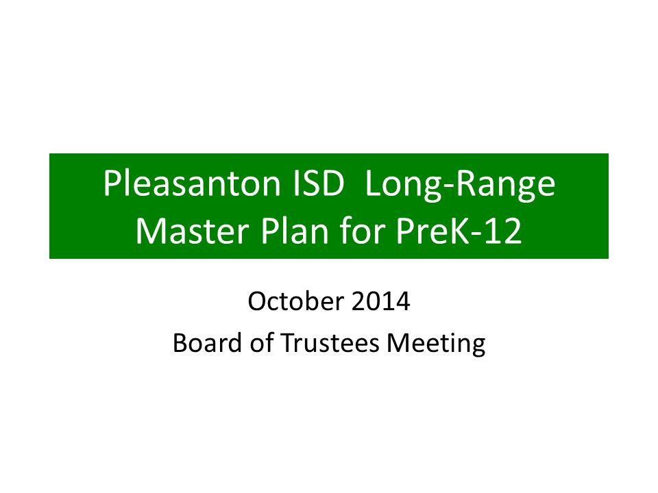 Pleasanton ISD Long-Range Master Plan for PreK-12 October 2014 Board of Trustees Meeting