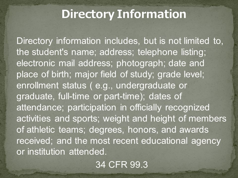 Directory information includes, but is not limited to, the student's name; address; telephone listing; electronic mail address; photograph; date and p