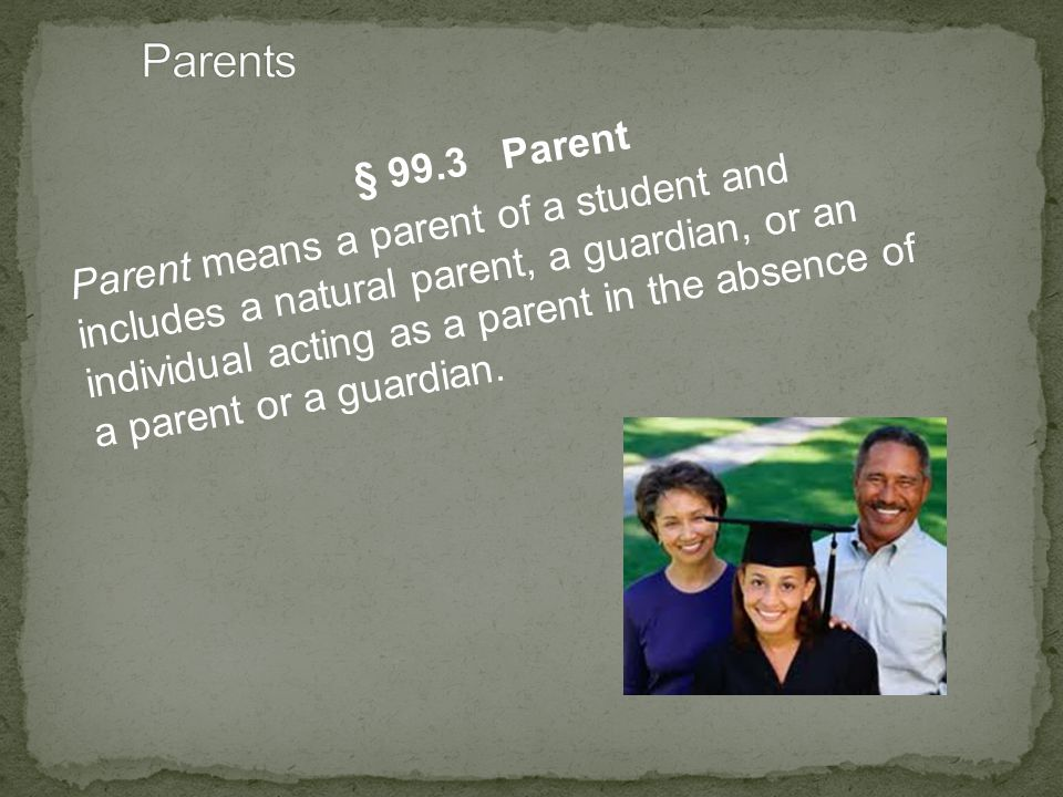 § 99.3 Parent Parent means a parent of a student and includes a natural parent, a guardian, or an individual acting as a parent in the absence of a parent or a guardian.