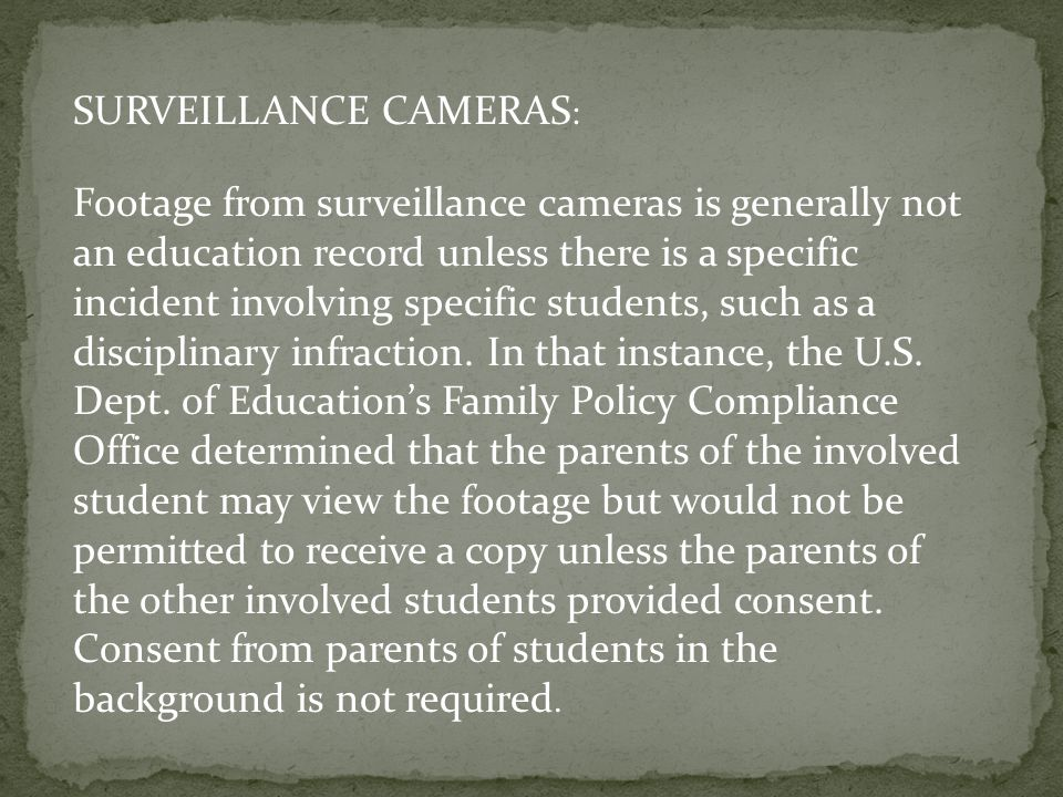 SURVEILLANCE CAMERAS : Footage from surveillance cameras is generally not an education record unless there is a specific incident involving specific students, such as a disciplinary infraction.