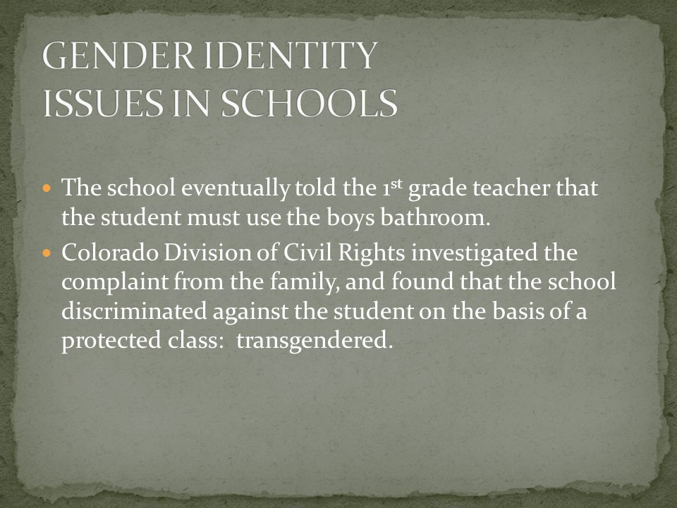 The school eventually told the 1 st grade teacher that the student must use the boys bathroom. Colorado Division of Civil Rights investigated the comp