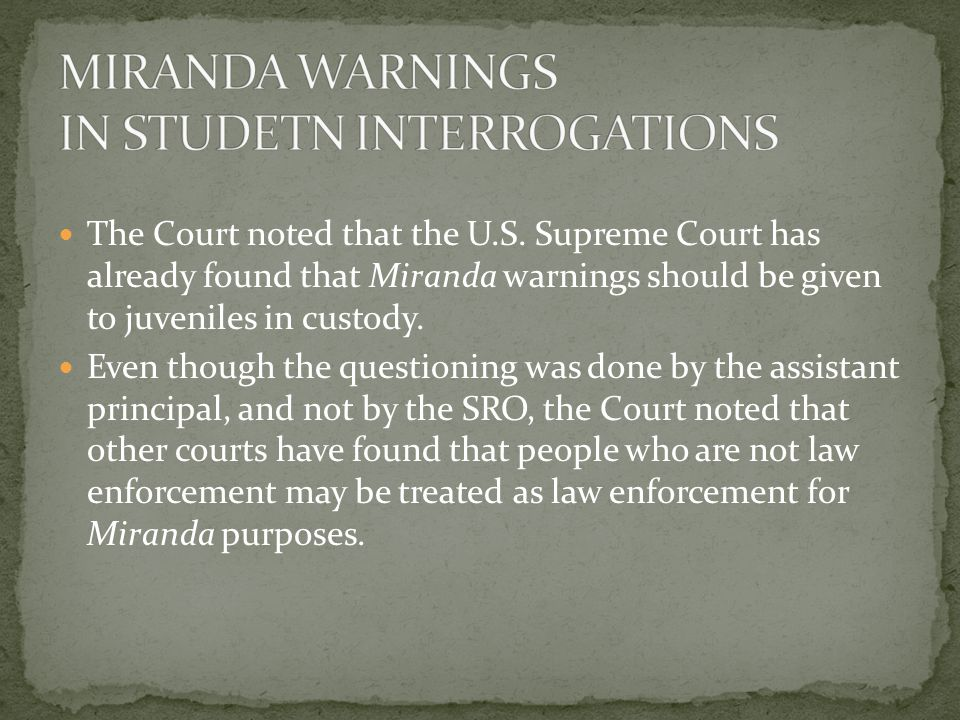 The Court noted that the U.S. Supreme Court has already found that Miranda warnings should be given to juveniles in custody. Even though the questioni