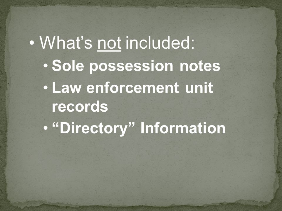 "What's not included: Sole possession notes Law enforcement unit records ""Directory"" Information"