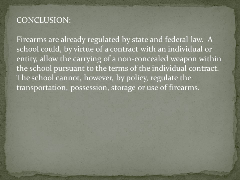 CONCLUSION: Firearms are already regulated by state and federal law. A school could, by virtue of a contract with an individual or entity, allow the c