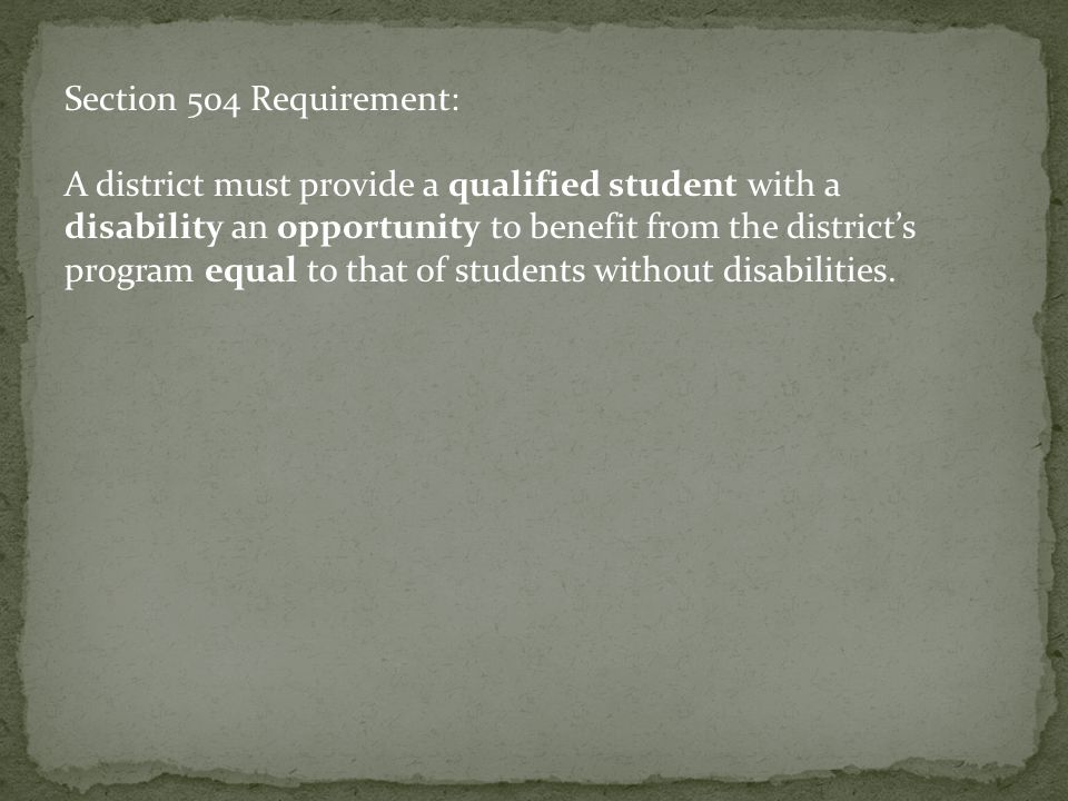 Section 504 Requirement: A district must provide a qualified student with a disability an opportunity to benefit from the district's program equal to that of students without disabilities.