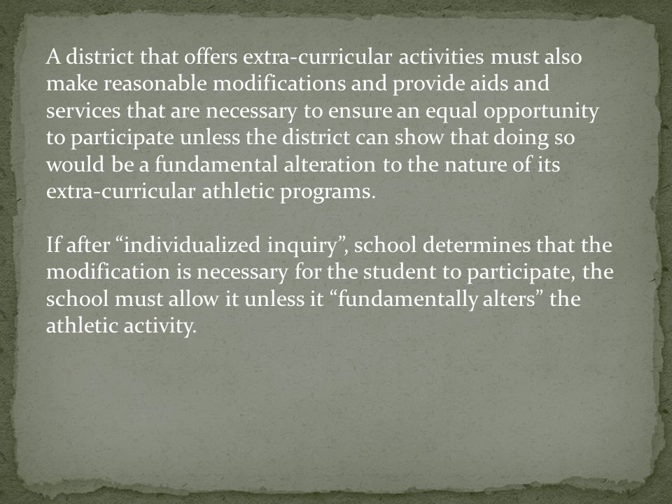 A district that offers extra-curricular activities must also make reasonable modifications and provide aids and services that are necessary to ensure an equal opportunity to participate unless the district can show that doing so would be a fundamental alteration to the nature of its extra-curricular athletic programs.