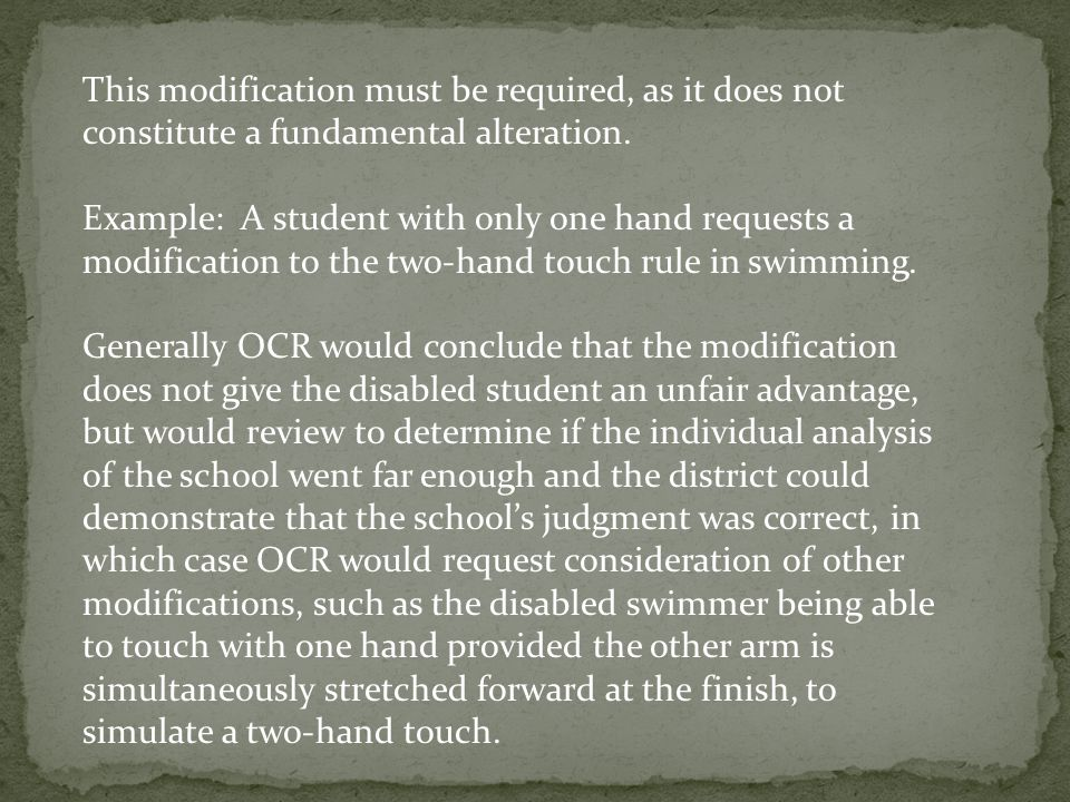 This modification must be required, as it does not constitute a fundamental alteration. Example: A student with only one hand requests a modification