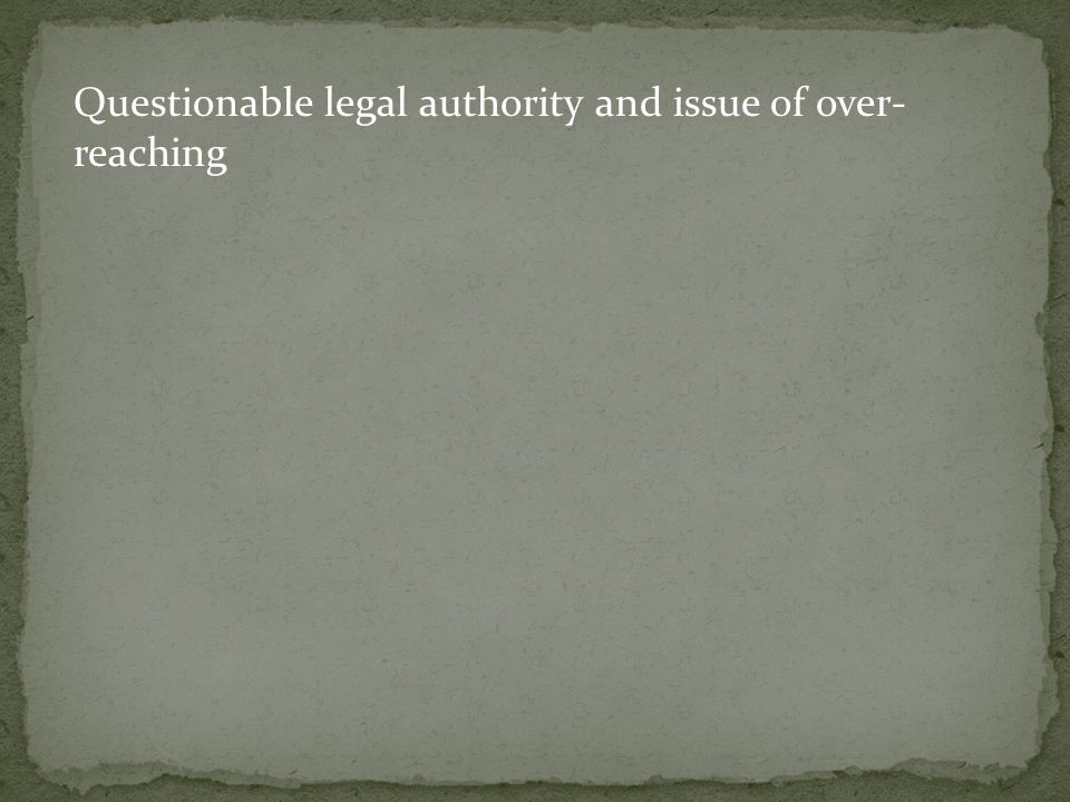 Questionable legal authority and issue of over- reaching