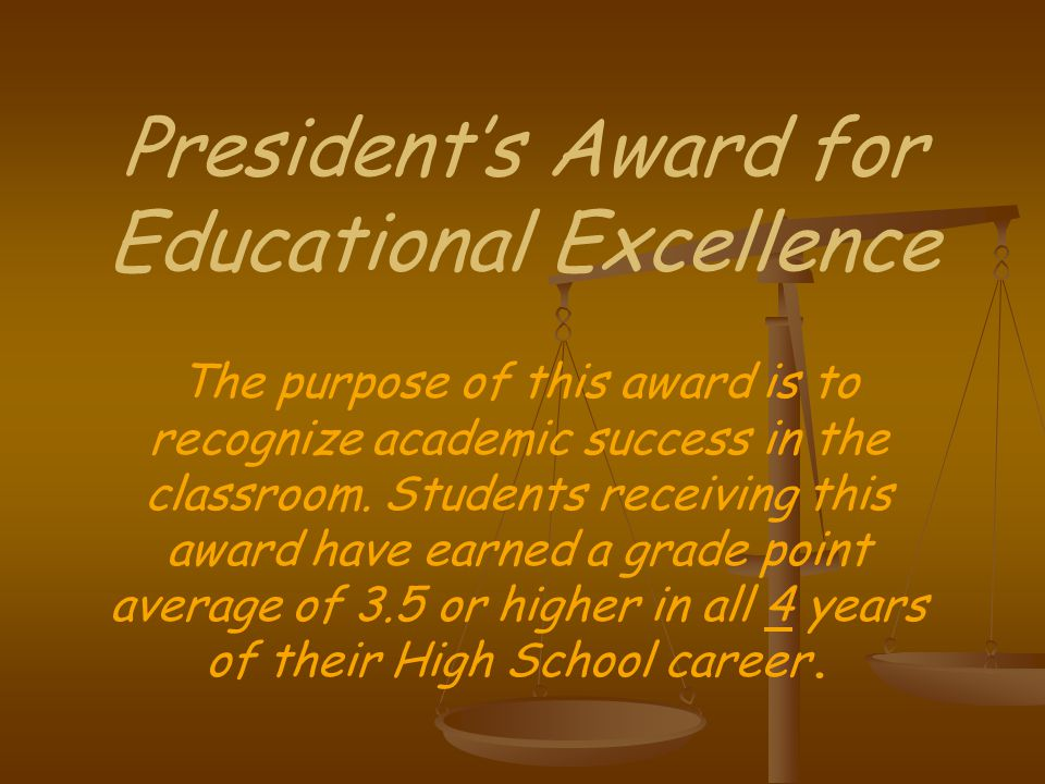 President's Award for Educational Excellence The purpose of this award is to recognize academic success in the classroom.