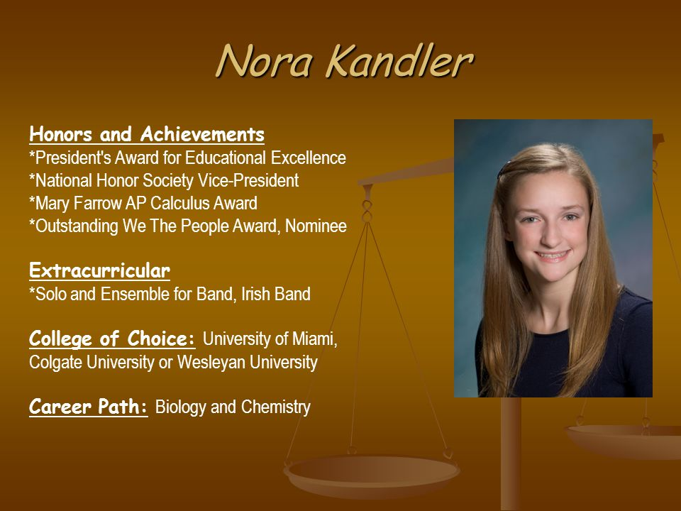 Nora Kandler Honors and Achievements *President s Award for Educational Excellence *National Honor Society Vice-President *Mary Farrow AP Calculus Award *Outstanding We The People Award, Nominee Extracurricular *Solo and Ensemble for Band, Irish Band College of Choice: University of Miami, Colgate University or Wesleyan University Career Path: Biology and Chemistry