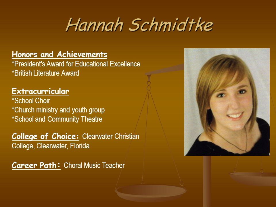 Hannah Schmidtke Honors and Achievements *President s Award for Educational Excellence *British Literature Award Extracurricular *School Choir *Church ministry and youth group *School and Community Theatre College of Choice: Clearwater Christian College, Clearwater, Florida Career Path : Choral Music Teacher