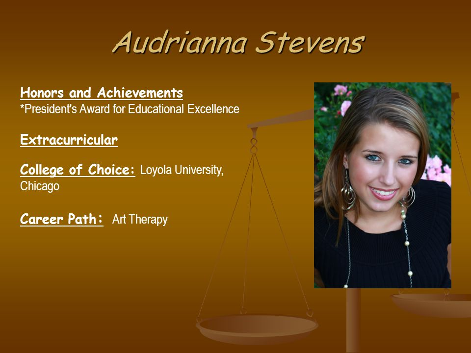 Audrianna Stevens Honors and Achievements *President s Award for Educational Excellence Extracurricular College of Choice: Loyola University, Chicago Career Path : Art Therapy